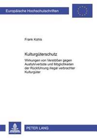 Kulturgueterschutz: Wirkungen Von Verstoeßen Gegen Ausfuhrverbote Und Moeglichkeiten Der Rueckfuehrung Illegal Verbrachter Kulturgueter- E