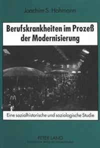 Berufskrankheiten Im Prozess Der Modernisierung: Eine Sozialhistorische Und Soziologische Studie. Mit Einer Bibliographie Zur Geschichte Der Berufskra