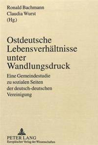 Ostdeutsche Lebensverhaeltnisse Unter Wandlungsdruck: Eine Gemeindestudie Zu Sozialen Seiten Der Deutsch-Deutschen Vereinigung
