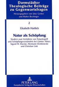 Natur ALS Schoepfung: Studien Zum Verhaeltnis Von Naturbegriff Und Schoepfungsverstaendnis Bei Guenter Altner, Sigurd M. Daecke, Hermann Dem