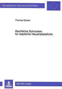 Rechtliche Schranken Fuer Staatliche Haushaltsdefizite: Kritische Bestandsaufnahme Und Reformmoeglichkeiten Am Beispiel Der Bundesrepublik Deutschland