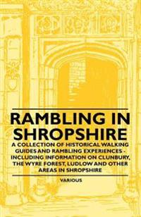 Rambling in Shropshire - A Collection of Historical Walking Guides and Rambling Experiences - Including Information on Clunbury, the Wyre Forest, Ludl