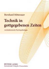 Technik in Gottgegebenen Zeiten: Architektonische Psychopathologie