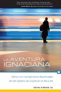 La Aventura Ignaciana / The Ignatian Adventure: Como Vivir Los Ejercicios Espirituales de San Ignacio de Loyola En El Dia a Dia / Experiencing the Spi