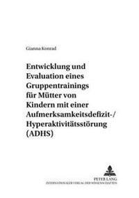 Entwicklung Und Evaluation Eines Gruppentrainings Fuer Muetter Von Kindern Mit Einer Aufmerksamkeitsdefizit-/Hyperaktivitaetsstoerung (Adhs)