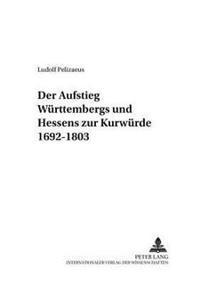 Der Aufstieg Wuerttembergs Und Hessens Zur Kurwuerde 1692-1803