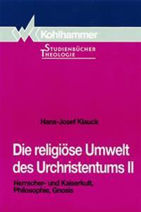 Die Religiose Umwelt Des Urchristentums: Bd. 2: Herrscher- Und Kaiserkult, Philosophie, Gnosis