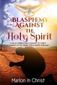 Blasphemy Against the Holy Spirit: Can a Christian Commit It? Did I Commit It? Is There Still Hope for Me?