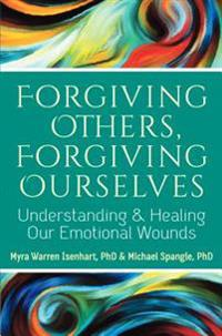 Forgiving Others, Forgiving Ourselves: Understanding and Healing Our Emotional Wounds