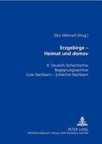 Erzgebirge - Heimat Und «domov»: Materialienband Zum 8. Deutsch-Tschechischen Begegnungsseminar- «gute Nachbarn - Schlechte Nachbarn?»