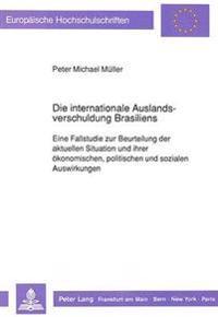 Die Internationale Auslandsverschuldung Brasiliens: Eine Fallstudie Zur Beurteilung Der Aktuellen Situation Und Ihrer Oekonomischen, Politischen Und S