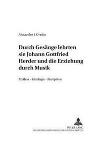 ...Durch Gesaenge Lehrten Sie...- Johann Gottfried Herder Und Die Erziehung Durch Musik: Mythos - Ideologie - Rezeption