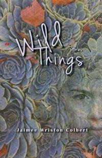 Wild Things: Stories