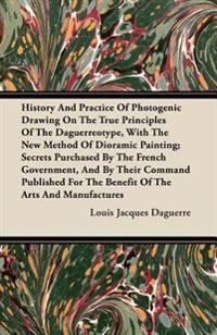 History And Practice Of Photogenic Drawing On The True Principles Of The Daguerreotype, With The New Method Of Dioramic Painting; Secrets Purchased By The French Government, And By Their Command Published For The Benefit Of The Arts And Manufactures