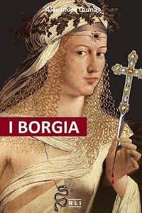 I Borgia: La Salita Al Trono, I Complotti E I Tradimenti, Gli Assassinii, Gli Avvelenamenti, Le Abitudini Deviate, I Personaggi