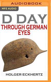 D-Day Through German Eyes: The Hidden Story of June 6th 1944