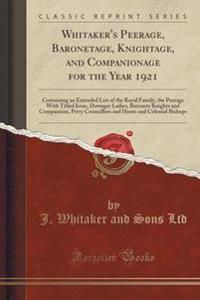 Whitaker's Peerage, Baronetage, Knightage, and Companionage for the Year 1921