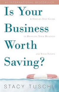 Is Your Business Worth Saving?: A Step-By-Step Guide to Rescuing Your Business and Your Sanity