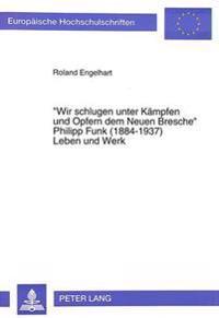 -Wir Schlugen Unter Kaempfen Und Opfern Dem Neuen Bresche-. Philipp Funk (1884-1937) Leben Und Werk