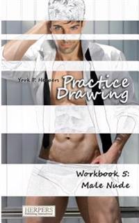 Practice Drawing - Workbook 5: Male Nude