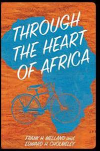 Through the Heart of Africa: Being an Account of a Journey on Bicycles and on Foot from Northern Rhodesia, Past the Great Lakes, to Egypt, Undertak