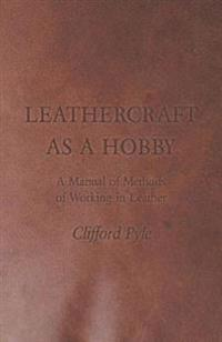 Leathercraft As A Hobby - A Manual of Methods of Working in Leather