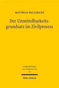 Der Unmittelbarkeitsgrundsatz Im Zivilprozess: Dogmatik Und Zukunftsperspektiven Eines Verfahrensgrundsatzes Im 21. Jahrhundert - Zugleich Ein Beitrag