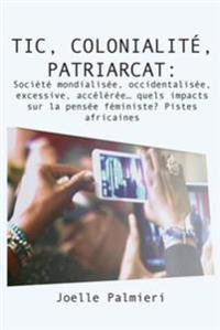 TIC, colonialite, patriarcat :Societe mondialisee, occidentalisee, excessive, accel,ree, quels impacts sur la pensee feminist