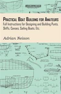 Practical Boat Building for Amateurs: Full Instructions for Designing and Building Punts, Skiffs, Canoes, Sailing Boats, Etc