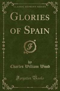 Glories of Spain (Classic Reprint)
