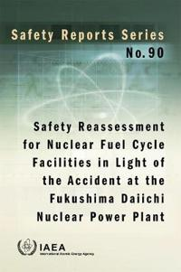 Safety Reassessment for Nuclear Fuel Cycle Facilities in Light of the Accident at the Fukushima Daiichi Nuclear Power Plant: Safety Reports Series No.