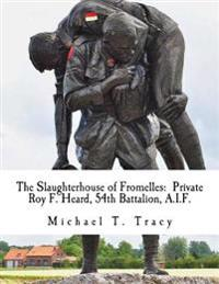 The Slaughterhouse of Fromelles: Private Roy F. Heard, 54th Battalion, A.I.F.