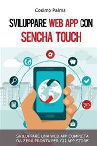 Sviluppare Web App Con Sencha Touch: Impara a Sviluppare Una Web App Completa Con Sencha Touch Partendo Da Zero Pronta Per Gli App Store (Android, IOS