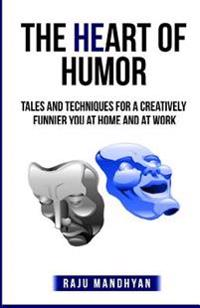 The Heart of Humor: Tales & Techniques for a Creatively Funnier You at Home & at Work!