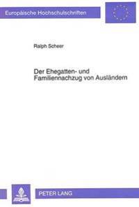 Der Ehegatten- Und Familiennachzug Von Auslaendern: Eine Untersuchung Zur Rechtslage Nach Voelkerrecht, Nach Europarecht Und Nach Ausgewaehlten Nation