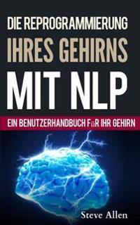 Neurolinguistisches Programmieren - Ein Benutzerhandbuch Fur Ihr Gehirn: Handbuch Mit Nlp-Modellen Und -Techniken, Die Zum Erfolg Fuhren