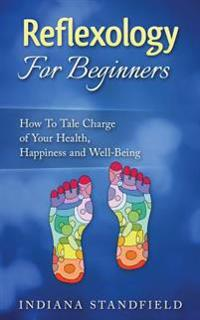 Reflexology for Beginners!: How to Take Charge of Your Health, Happiness and Well-Being