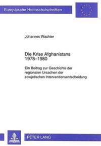 Die Krise Afghanistans 1978-1980: Ein Beitrag Zur Geschichte Der Regionalen Ursachen Der Sowjetischen Interventionsentscheidung