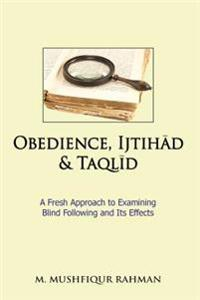 Obedience, Ijtihad & Taqlid: A Fresh Approach to Examining Blind Following and Its Effects