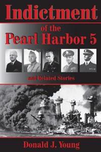 Indictment of the Pearl Harbor Five and Related Stories: This Book Will for the First Time Rightfully Place the Blame for Pearl Harbors Unpreparedness