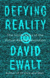 Defying reality - the inside story of the virtual reality revolution
