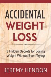 Accidental Weight Loss: 8 Hidden Secrets for Losing Weight Without Even Trying