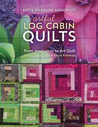 Artful Log Cabin Quilts: From Inspiration to Art Quilt: Color, Composition & Visual Pathways