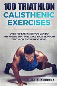 100 Triathlon Calisthenic Exercises: Over 100 Exercises You Can Do Anywhere That Will Take Your Ironman to the Next Level