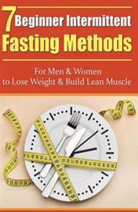 7 Beginner Intermittent Fasting Methods for Men & Women to Lose Weight and Build Lean Muscle