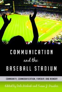 Communication and the Baseball Stadium: Community, Commodification, Fanship, and Memory