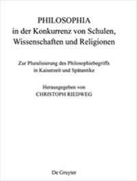 Philosophia in Der Konkurrenz Von Schulen, Wissenschaften Und Religionen: Zur Pluralisierung Des Philosophiebegriffs in Kaiserzeit Und Spatantike