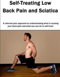 Self-Treating Low Back Pain and Sciatica: A Referred Pain Approach to Understanding What Is Causing Your Back Pain and What You Can Do to Self-Treat