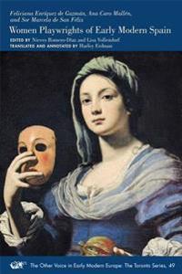 Feliciana Enriquez de Guzman, Ana Caro Mallen, and Sor Marcela de San Felix: Women Playwrights of Early Modern Spain