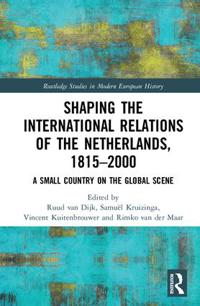 Shaping the International Relations of the Netherlands, 1815-2000